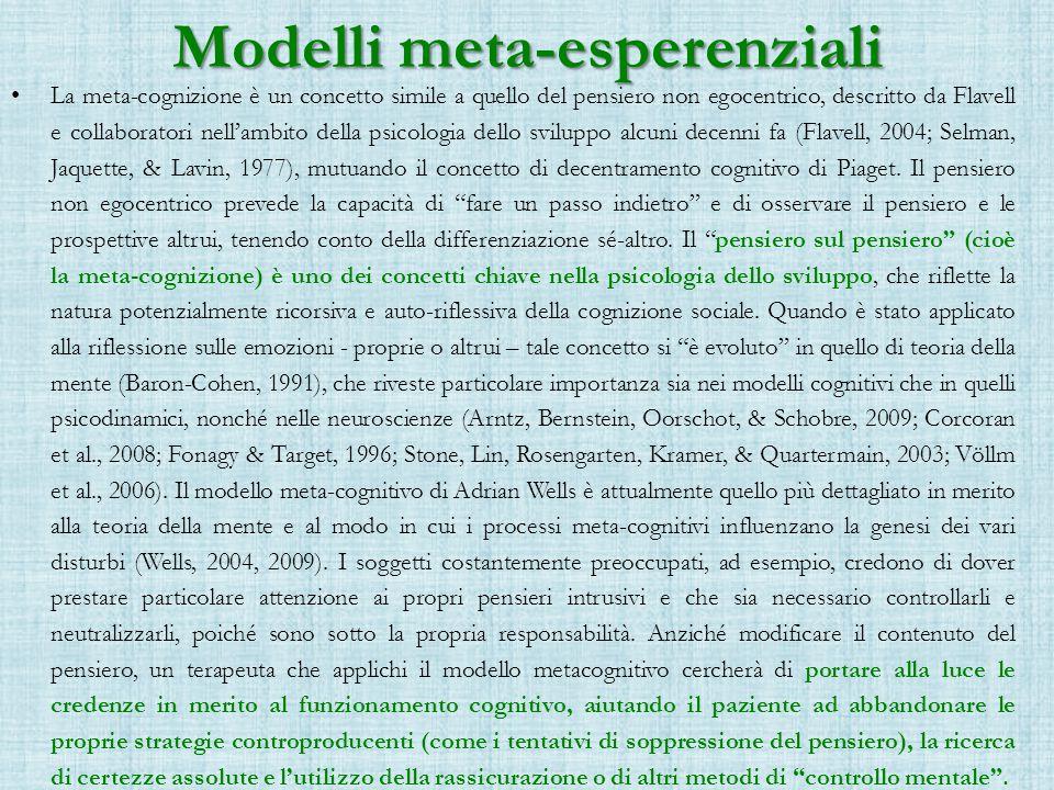 Modelli meta-esperenziali La meta-cognizione è un concetto simile a quello del pensiero non egocentrico, descritto da Flavell e collaboratori nell'ambito della psicologia dello sviluppo alcuni decenni fa (Flavell, 2004; Selman, Jaquette, & Lavin, 1977), mutuando il concetto di decentramento cognitivo di Piaget.