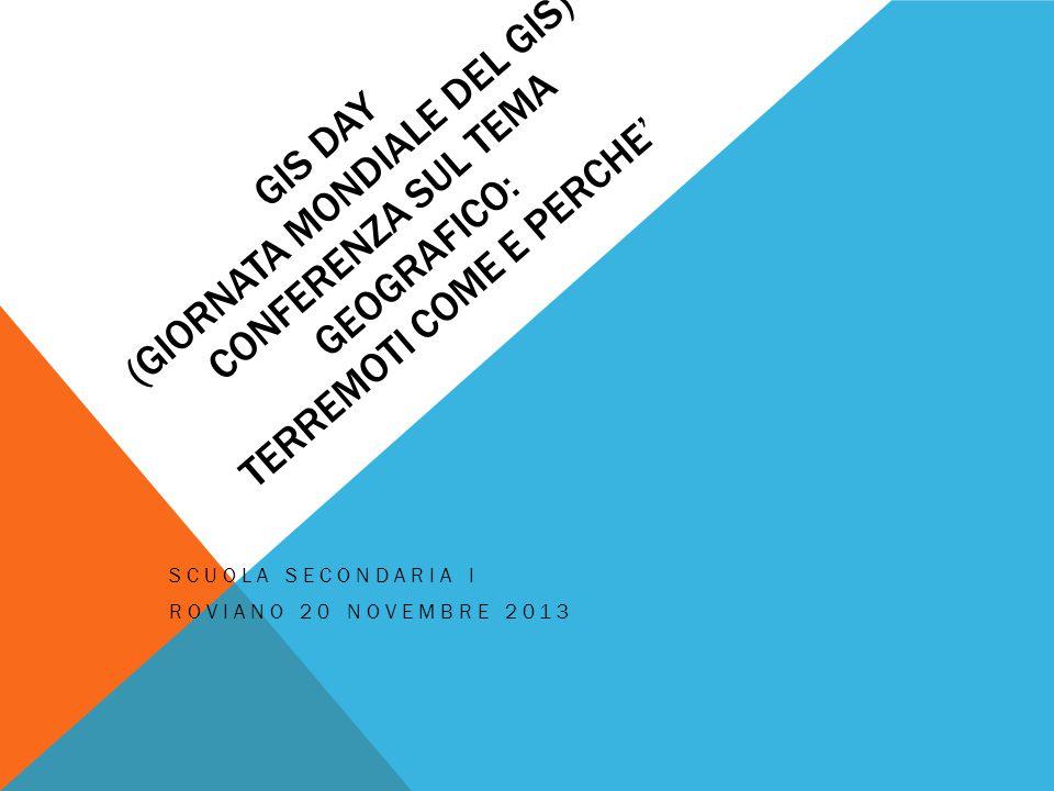 GIS DAY (GIORNATA MONDIALE DEL GIS) CONFERENZA SUL TEMA GEOGRAFICO: TERREMOTI COME E PERCHE' SCUOLA SECONDARIA I ROVIANO 20 NOVEMBRE 2013