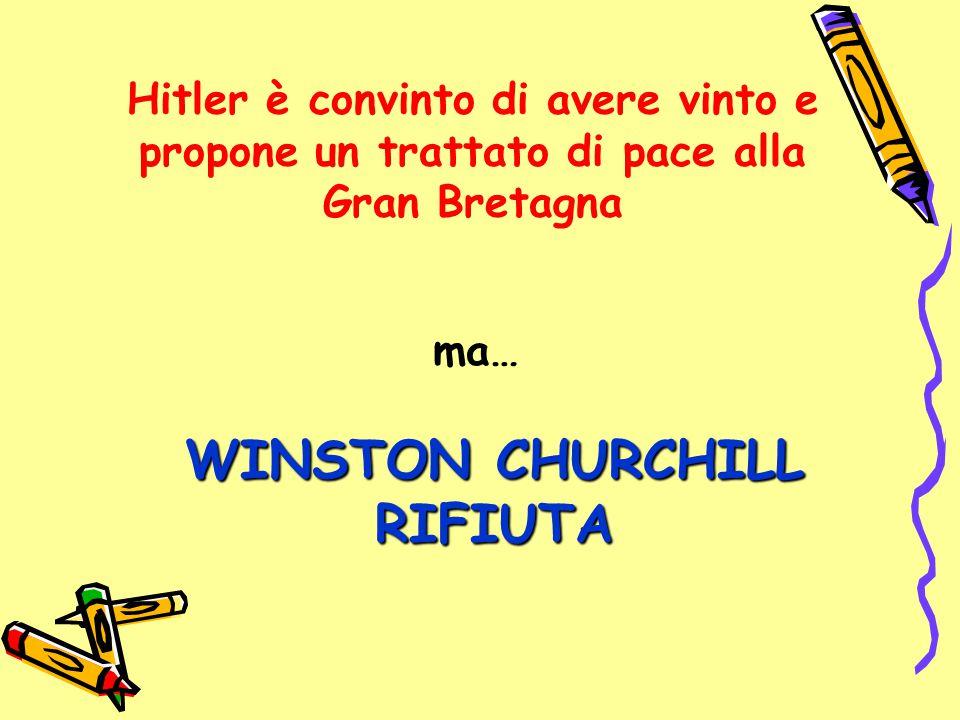 Hitler è convinto di avere vinto e propone un trattato di pace alla Gran Bretagna WINSTON CHURCHILL RIFIUTA ma… WINSTON CHURCHILL RIFIUTA
