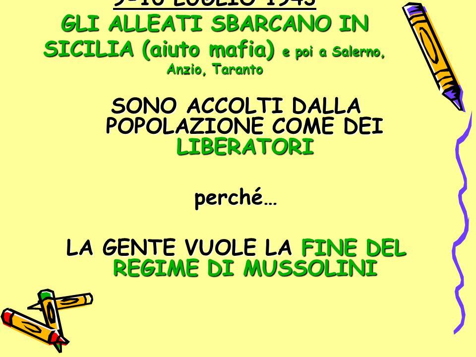 9-10 LUGLIO 1943 GLI ALLEATI SBARCANO IN SICILIA (aiuto mafia) e poi a Salerno, Anzio, Taranto SONO ACCOLTI DALLA POPOLAZIONE COME DEI LIBERATORI perc