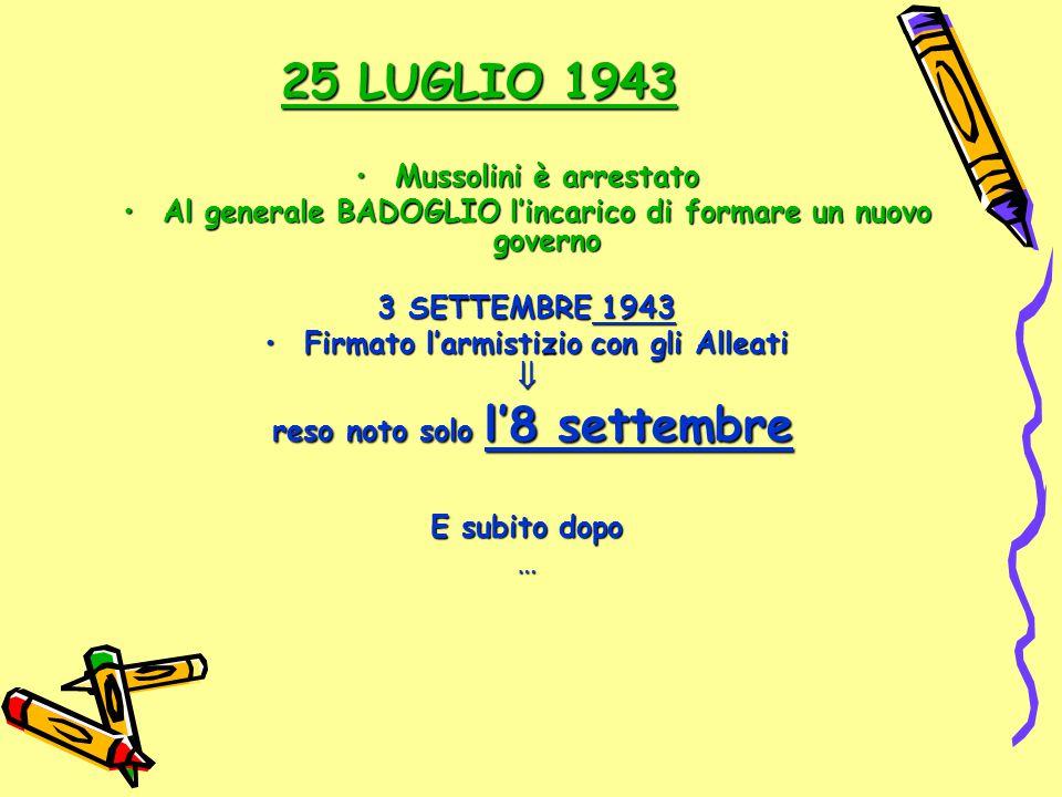 25 LUGLIO 1943 Mussolini è arrestatoMussolini è arrestato Al generale BADOGLIO l'incarico di formare un nuovo governoAl generale BADOGLIO l'incarico d