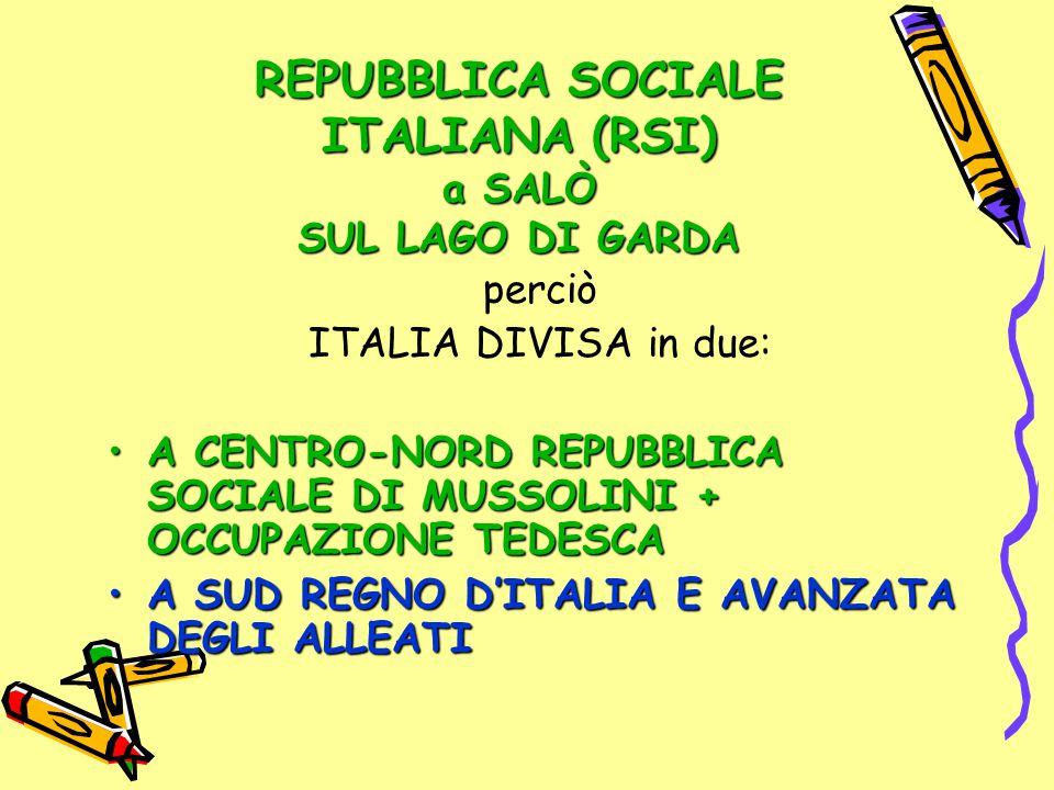 REPUBBLICA SOCIALE ITALIANA (RSI) a SALÒ SUL LAGO DI GARDA perciò ITALIA DIVISA in due: A CENTRO-NORD REPUBBLICA SOCIALE DI MUSSOLINI + OCCUPAZIONE TE