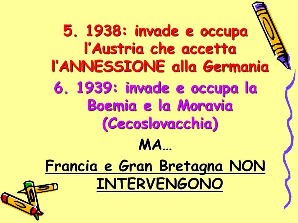 5. 1938: invade e occupa l'Austria che accetta l'ANNESSIONE alla Germania 6. 1939: invade e occupa la Boemia e la Moravia (Cecoslovacchia) MA… Francia