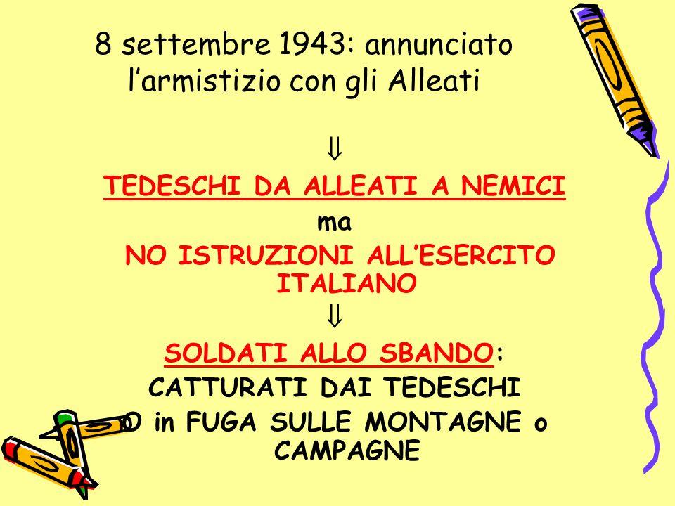 8 settembre 1943: annunciato l'armistizio con gli Alleati  TEDESCHI DA ALLEATI A NEMICI ma NO ISTRUZIONI ALL'ESERCITO ITALIANO  SOLDATI ALLO SBANDO: