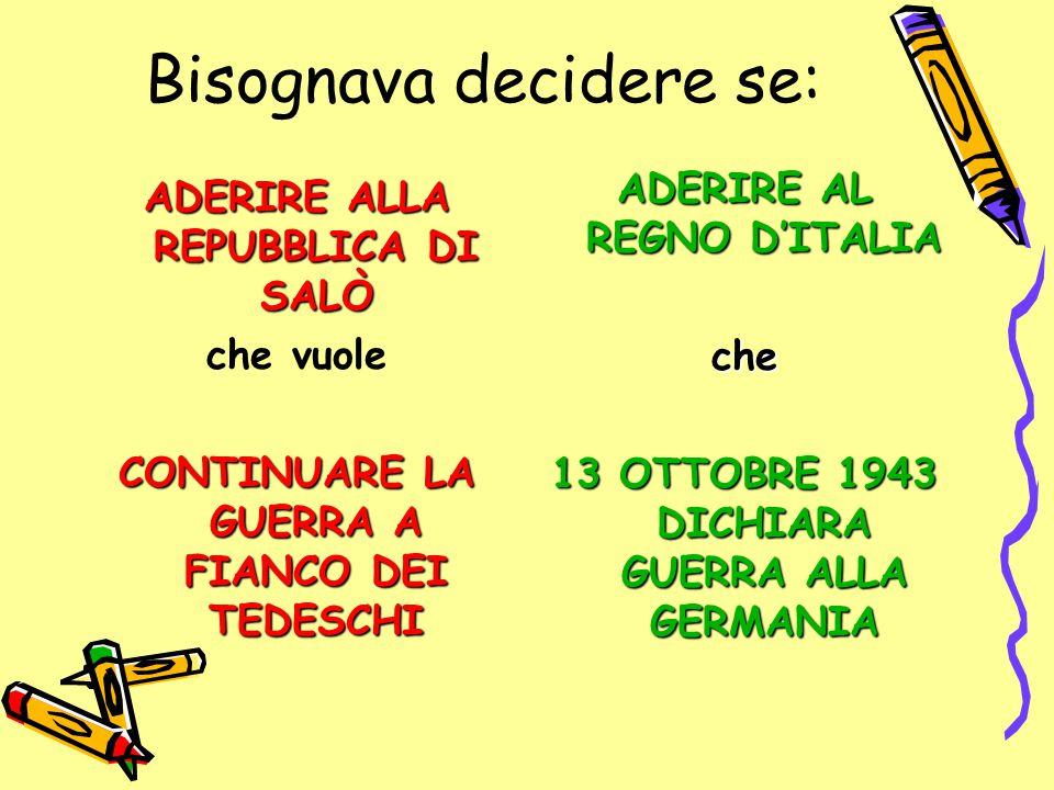 Bisognava decidere se: ADERIRE ALLA REPUBBLICA DI SALÒ che vuole CONTINUARE LA GUERRA A FIANCO DEI TEDESCHI ADERIRE AL REGNO D'ITALIA che 13 OTTOBRE 1