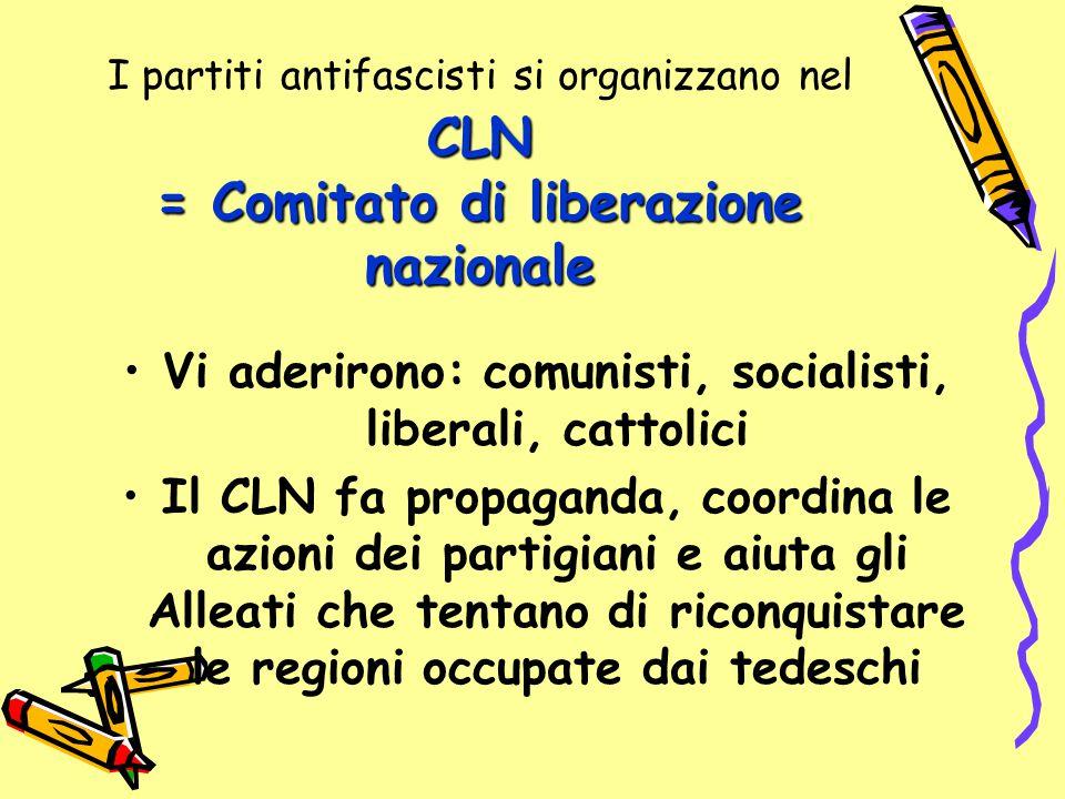 CLN = Comitato di liberazione nazionale I partiti antifascisti si organizzano nel CLN = Comitato di liberazione nazionale Vi aderirono: comunisti, soc