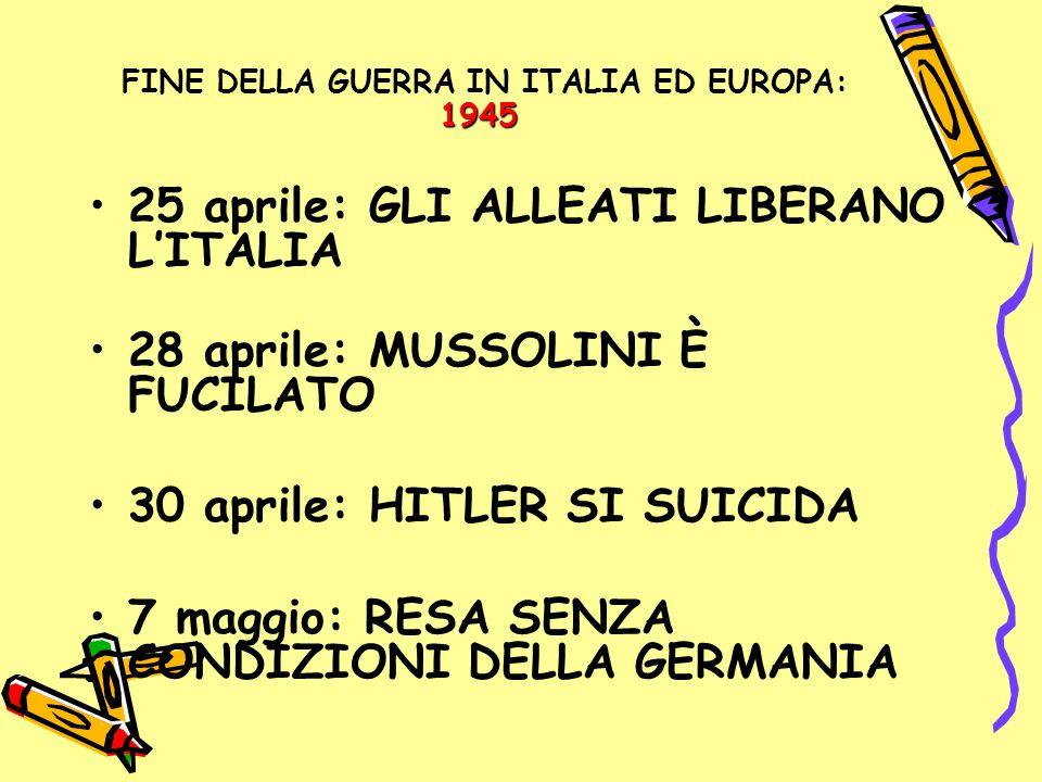 1945 FINE DELLA GUERRA IN ITALIA ED EUROPA: 1945 25 aprile: GLI ALLEATI LIBERANO L'ITALIA 28 aprile: MUSSOLINI È FUCILATO 30 aprile: HITLER SI SUICIDA