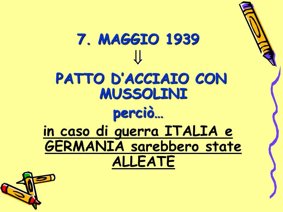 7. MAGGIO 1939  PATTO D'ACCIAIO CON MUSSOLINI PATTO D'ACCIAIO CON MUSSOLINIperciò… in caso di guerra ITALIA e GERMANIA sarebbero state ALLEATE