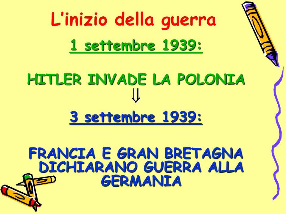 L'inizio della guerra 1 settembre 1939: HITLER INVADE LA POLONIA  3 settembre 1939: FRANCIA E GRAN BRETAGNA DICHIARANO GUERRA ALLA GERMANIA
