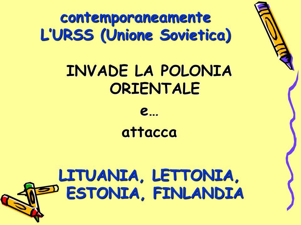 contemporaneamente L'URSS (Unione Sovietica) INVADE LA POLONIA ORIENTALE e…attacca LITUANIA, LETTONIA, ESTONIA, FINLANDIA