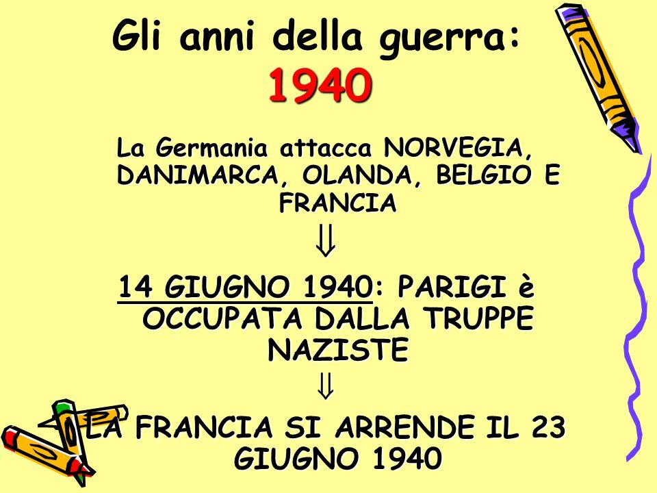 1940 Gli anni della guerra: 1940 La Germania attacca NORVEGIA, DANIMARCA, OLANDA, BELGIO E FRANCIA  14 GIUGNO 1940: PARIGI è OCCUPATA DALLA TRUPPE NA