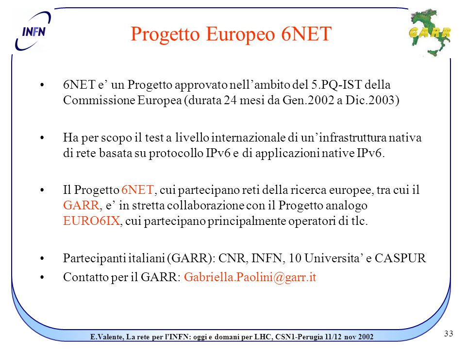 33 E.Valente, La rete per l'INFN: oggi e domani per LHC, CSN1-Perugia 11/12 nov 2002 Progetto Europeo 6NET 6NET e' un Progetto approvato nell'ambito del 5.PQ-IST della Commissione Europea (durata 24 mesi da Gen.2002 a Dic.2003) Ha per scopo il test a livello internazionale di un'infrastruttura nativa di rete basata su protocollo IPv6 e di applicazioni native IPv6.