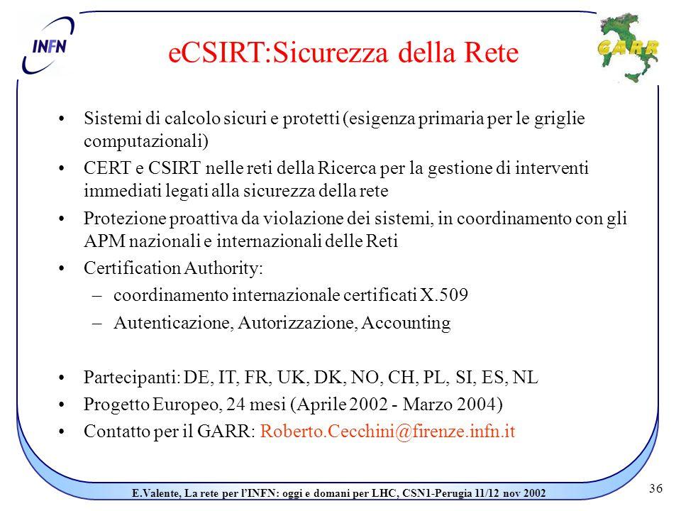 36 E.Valente, La rete per l'INFN: oggi e domani per LHC, CSN1-Perugia 11/12 nov 2002 eCSIRT:Sicurezza della Rete Sistemi di calcolo sicuri e protetti (esigenza primaria per le griglie computazionali) CERT e CSIRT nelle reti della Ricerca per la gestione di interventi immediati legati alla sicurezza della rete Protezione proattiva da violazione dei sistemi, in coordinamento con gli APM nazionali e internazionali delle Reti Certification Authority: –coordinamento internazionale certificati X.509 –Autenticazione, Autorizzazione, Accounting Partecipanti: DE, IT, FR, UK, DK, NO, CH, PL, SI, ES, NL Progetto Europeo, 24 mesi (Aprile 2002 - Marzo 2004) Contatto per il GARR: Roberto.Cecchini@firenze.infn.it