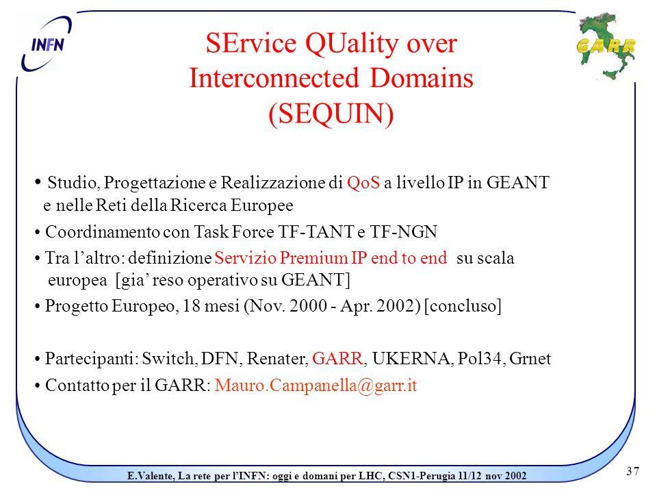 37 E.Valente, La rete per l'INFN: oggi e domani per LHC, CSN1-Perugia 11/12 nov 2002 SErvice QUality over Interconnected Domains (SEQUIN) Studio, Progettazione e Realizzazione di QoS a livello IP in GEANT e nelle Reti della Ricerca Europee Coordinamento con Task Force TF-TANT e TF-NGN Tra l'altro: definizione Servizio Premium IP end to end su scala europea [gia' reso operativo su GEANT] Progetto Europeo, 18 mesi (Nov.