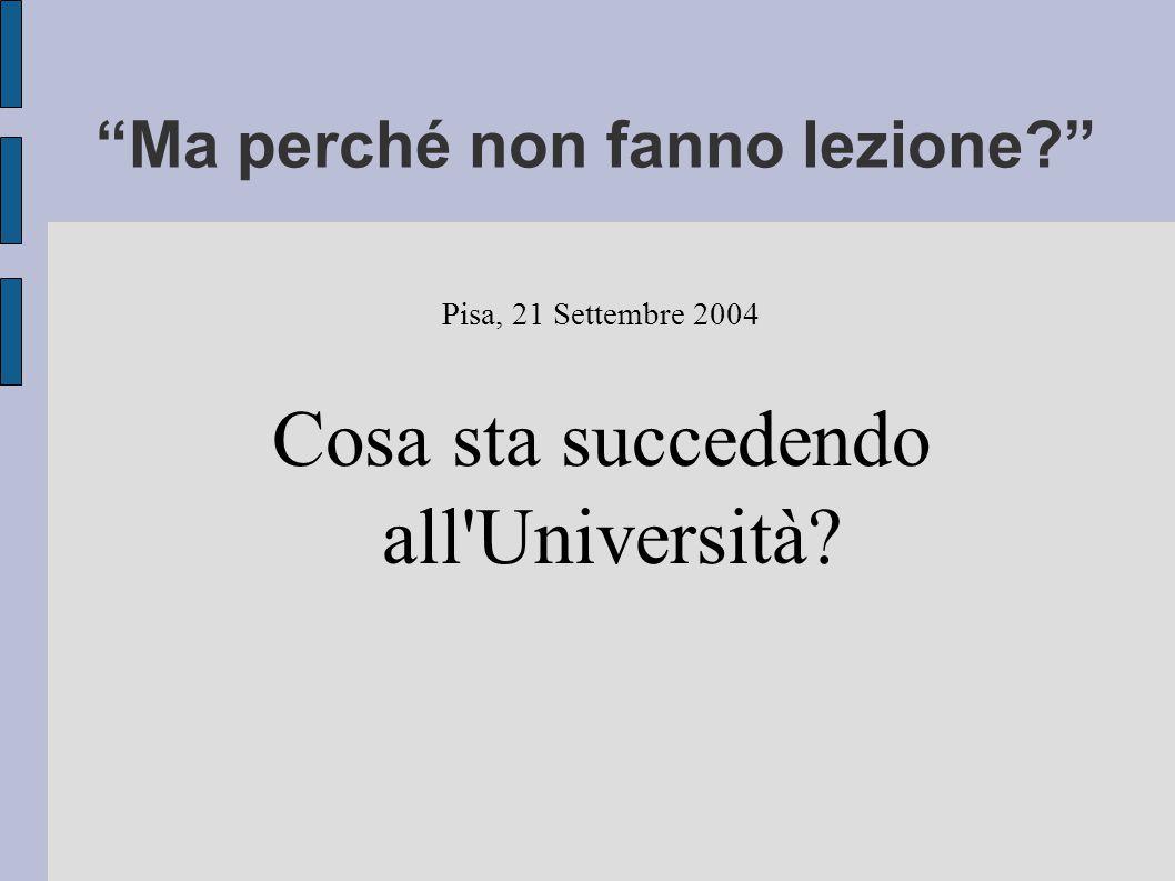 Ma perché non fanno lezione Pisa, 21 Settembre 2004 Cosa sta succedendo all Università