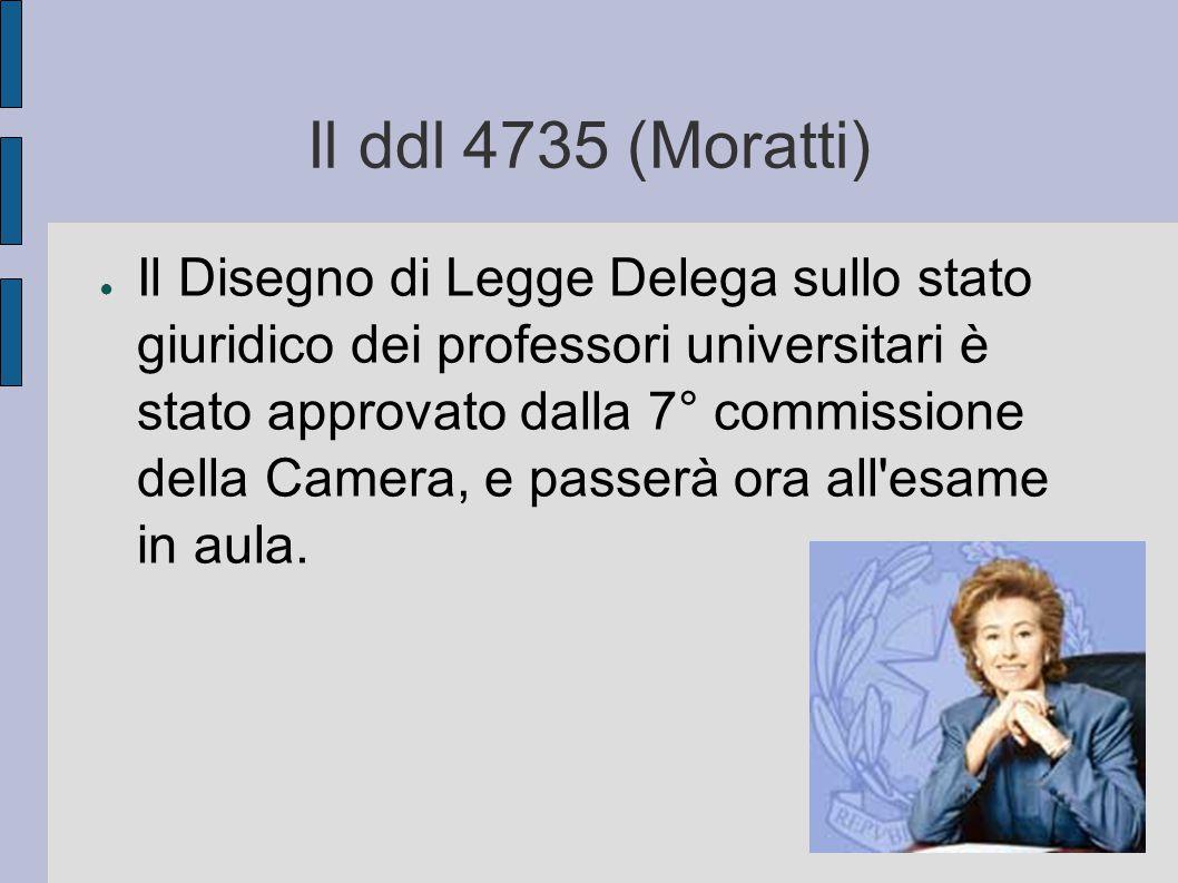 Il ddl 4735 (Moratti) ● Il Disegno di Legge Delega sullo stato giuridico dei professori universitari è stato approvato dalla 7° commissione della Camera, e passerà ora all esame in aula.