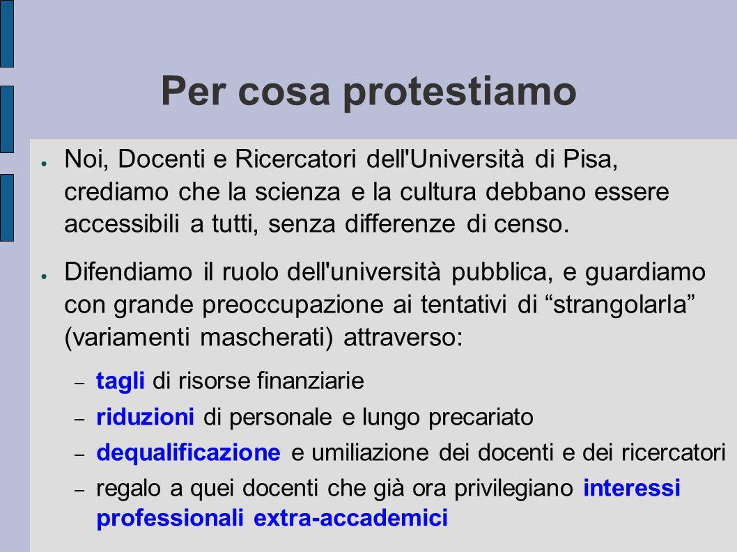 Per cosa protestiamo ● Noi, Docenti e Ricercatori dell Università di Pisa, crediamo che la scienza e la cultura debbano essere accessibili a tutti, senza differenze di censo.
