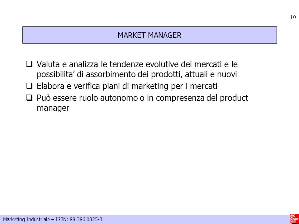 Marketing Industriale – ISBN: 88 386 0825-3 10 MARKET MANAGER  Valuta e analizza le tendenze evolutive dei mercati e le possibilita' di assorbimento