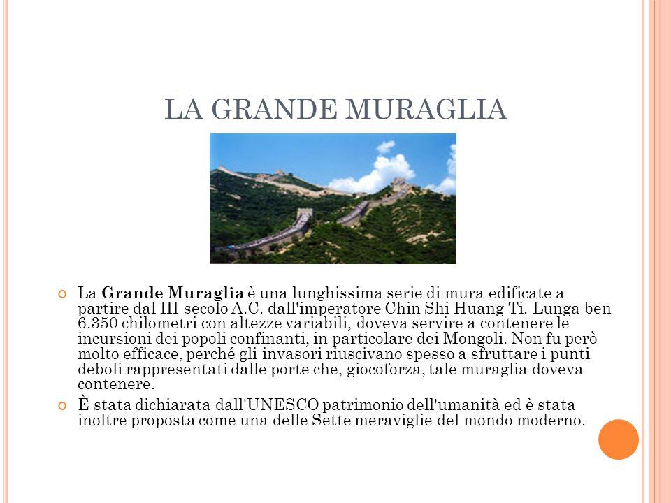 LA GRANDE MURAGLIA La Grande Muraglia è una lunghissima serie di mura edificate a partire dal III secolo A.C. dall'imperatore Chin Shi Huang Ti. Lunga