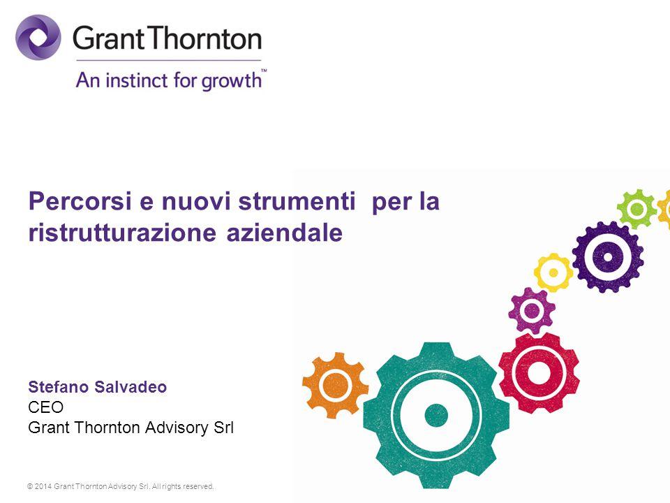 © 2014 Grant Thornton Advisory Srl. All rights reserved. Percorsi e nuovi strumenti per la ristrutturazione aziendale Stefano Salvadeo CEO Grant Thorn