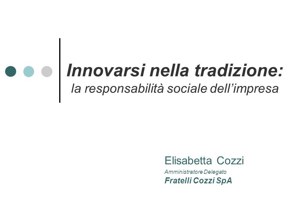 Elisabetta Cozzi Amministratore Delegato Fratelli Cozzi SpA Innovarsi nella tradizione: la responsabilità sociale dell'impresa