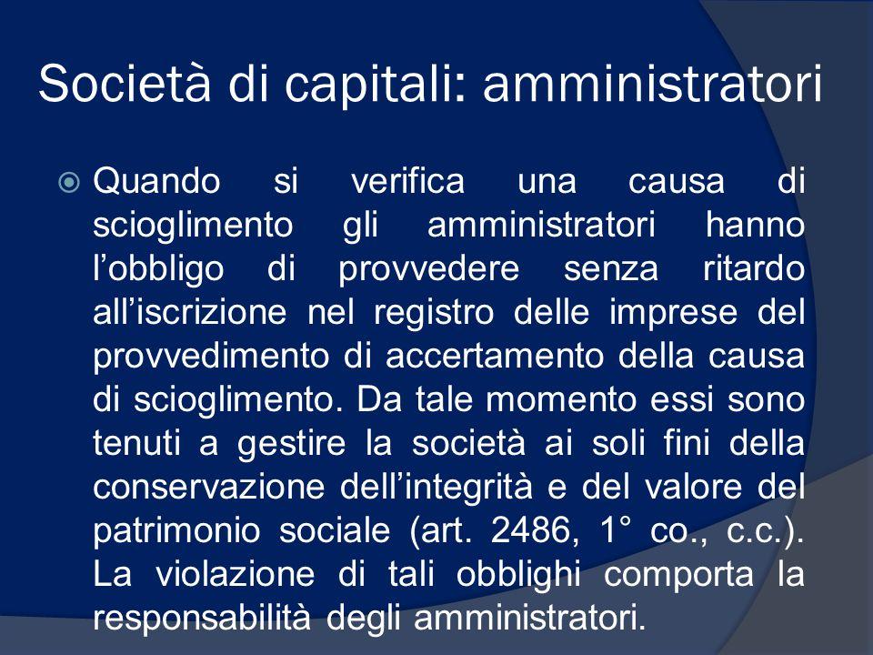 Società di capitali: amministratori  Quando si verifica una causa di scioglimento gli amministratori hanno l'obbligo di provvedere senza ritardo all'