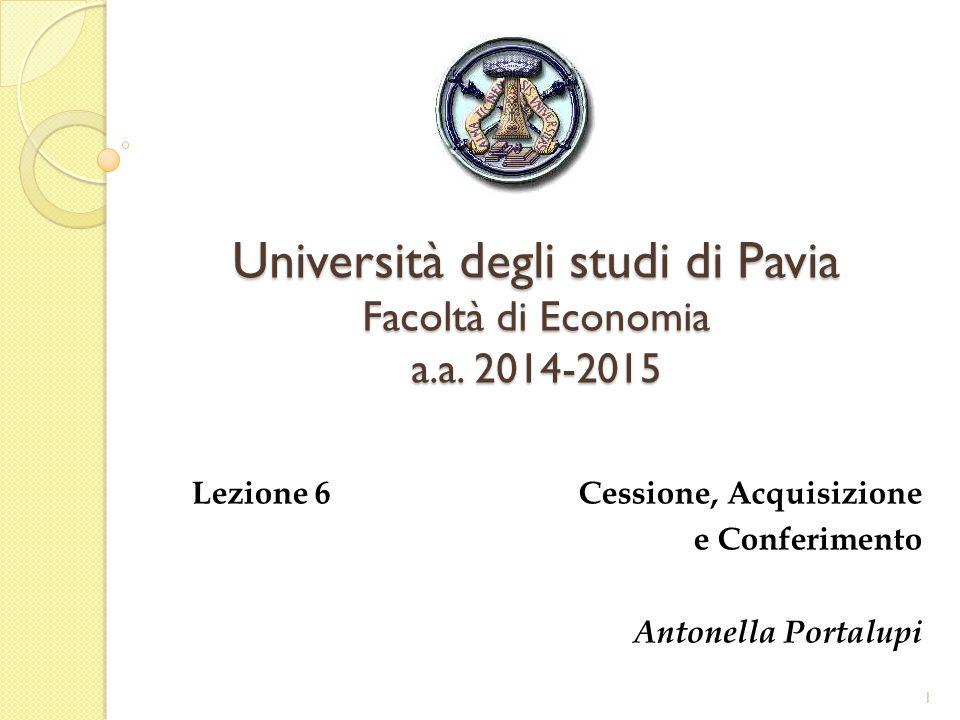 Università degli studi di Pavia Facoltà di Economia a.a. 2014-2015 Lezione 6 Cessione, Acquisizione e Conferimento Antonella Portalupi 1