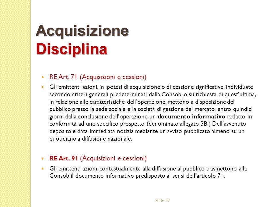 Slide 27 RE Art. 71 (Acquisizioni e cessioni) Gli emittenti azioni, in ipotesi di acquisizione o di cessione significative, individuate secondo criter