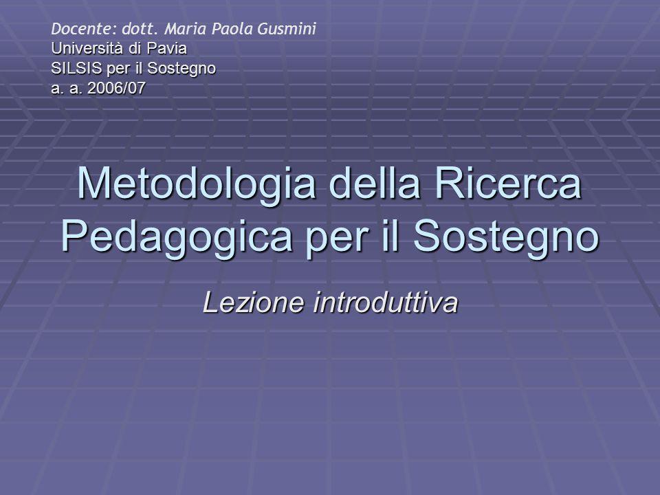 Metodologia della Ricerca Pedagogica per il Sostegno Lezione introduttiva Docente: dott. Maria Paola Gusmini Università di Pavia SILSIS per il Sostegn