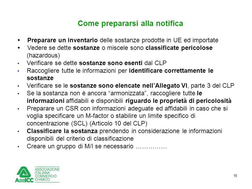 18 Come prepararsi alla notifica  Preparare un inventario delle sostanze prodotte in UE ed importate  Vedere se dette sostanze o miscele sono classi