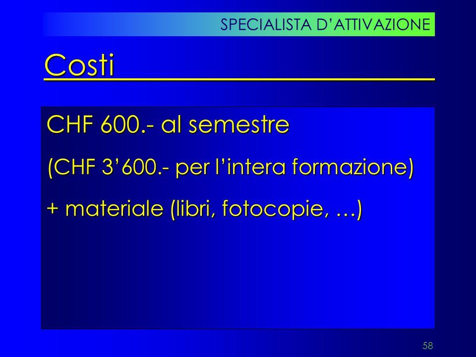 58 CHF 600.- al semestre (CHF 3'600.- per l'intera formazione) + materiale (libri, fotocopie, …) SPECIALISTA D'ATTIVAZIONE Costi