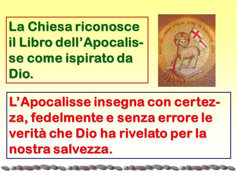 La Chiesa riconosce il Libro dell'Apocalis- se come ispirato da Dio. L'Apocalisse insegna con certez- za, fedelmente e senza errore le verità che Dio