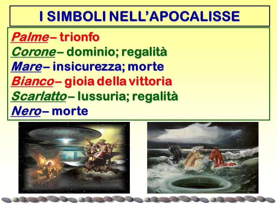 I SIMBOLI NELL'APOCALISSE Palme – trionfo Corone – dominio; regalità Mare – insicurezza; morte Bianco – gioia della vittoria Scarlatto – lussuria; regalità Nero – morte