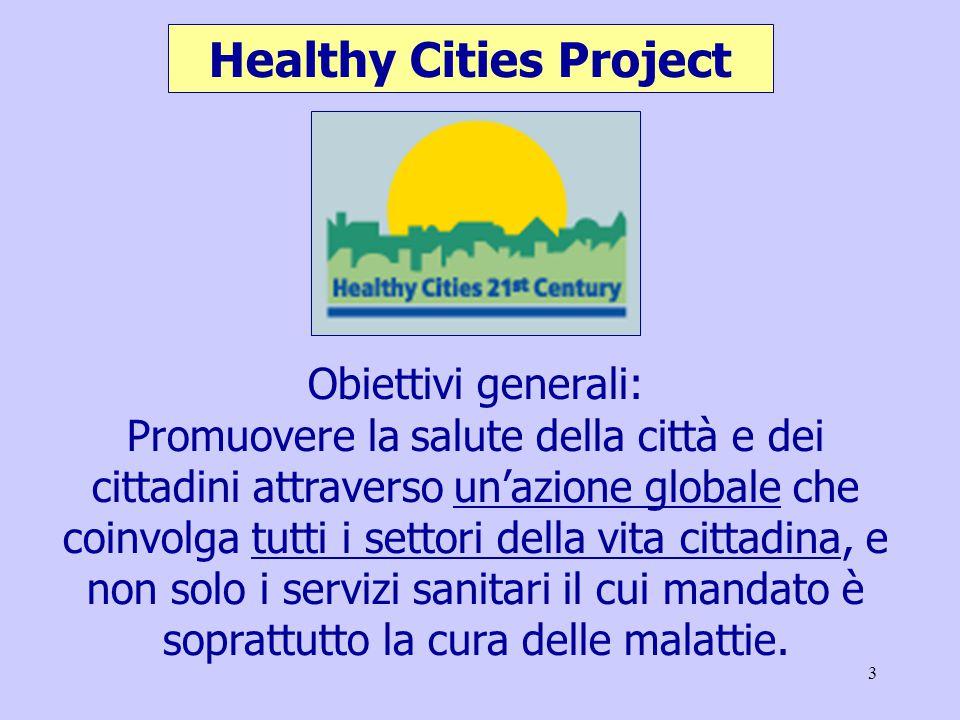 3 Healthy Cities Project Obiettivi generali: Promuovere la salute della città e dei cittadini attraverso un'azione globale che coinvolga tutti i settori della vita cittadina, e non solo i servizi sanitari il cui mandato è soprattutto la cura delle malattie.