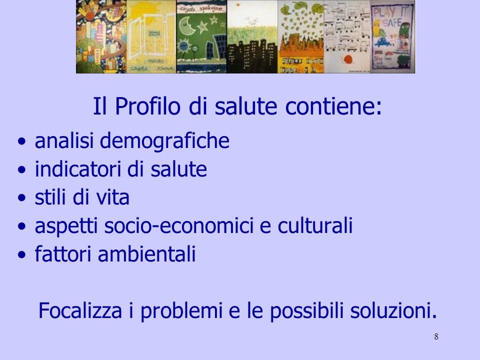 8 Il Profilo di salute contiene: analisi demografiche indicatori di salute stili di vita aspetti socio-economici e culturali fattori ambientali Focalizza i problemi e le possibili soluzioni.