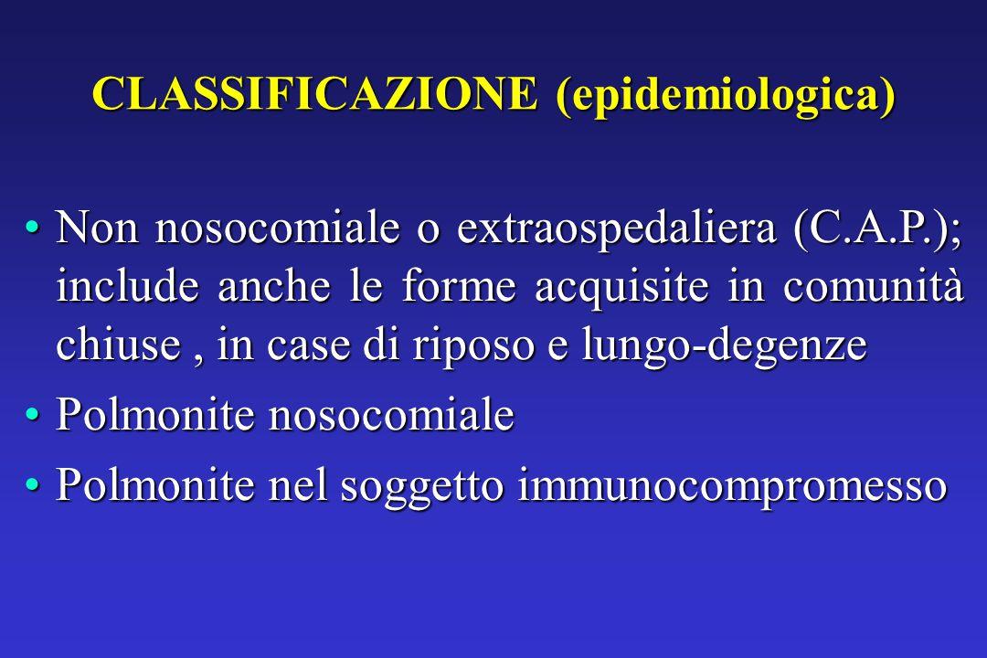 CLASSIFICAZIONE (epidemiologica) Non nosocomiale o extraospedaliera (C.A.P.); include anche le forme acquisite in comunità chiuse, in case di riposo e lungo-degenzeNon nosocomiale o extraospedaliera (C.A.P.); include anche le forme acquisite in comunità chiuse, in case di riposo e lungo-degenze Polmonite nosocomialePolmonite nosocomiale Polmonite nel soggetto immunocompromessoPolmonite nel soggetto immunocompromesso