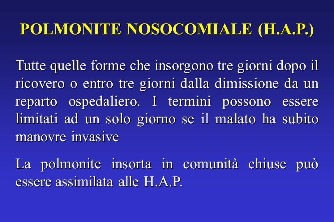 POLMONITE NOSOCOMIALE (H.A.P.) Tutte quelle forme che insorgono tre giorni dopo il ricovero o entro tre giorni dalla dimissione da un reparto ospedaliero.