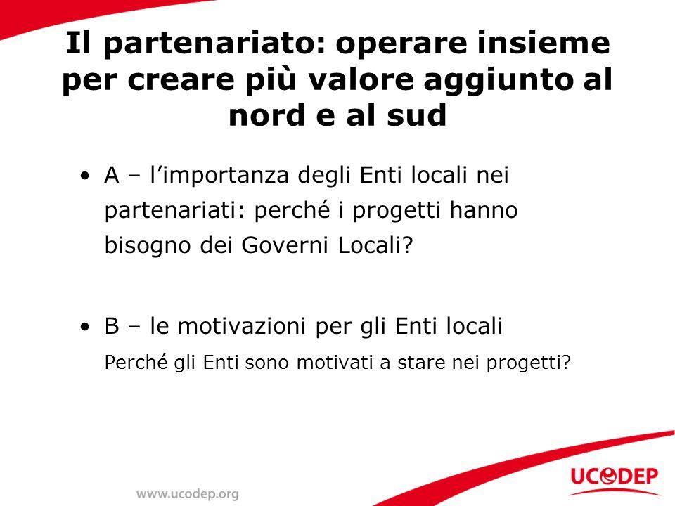 Il partenariato: operare insieme per creare più valore aggiunto al nord e al sud A – l'importanza degli Enti locali nei partenariati: perché i progetti hanno bisogno dei Governi Locali.
