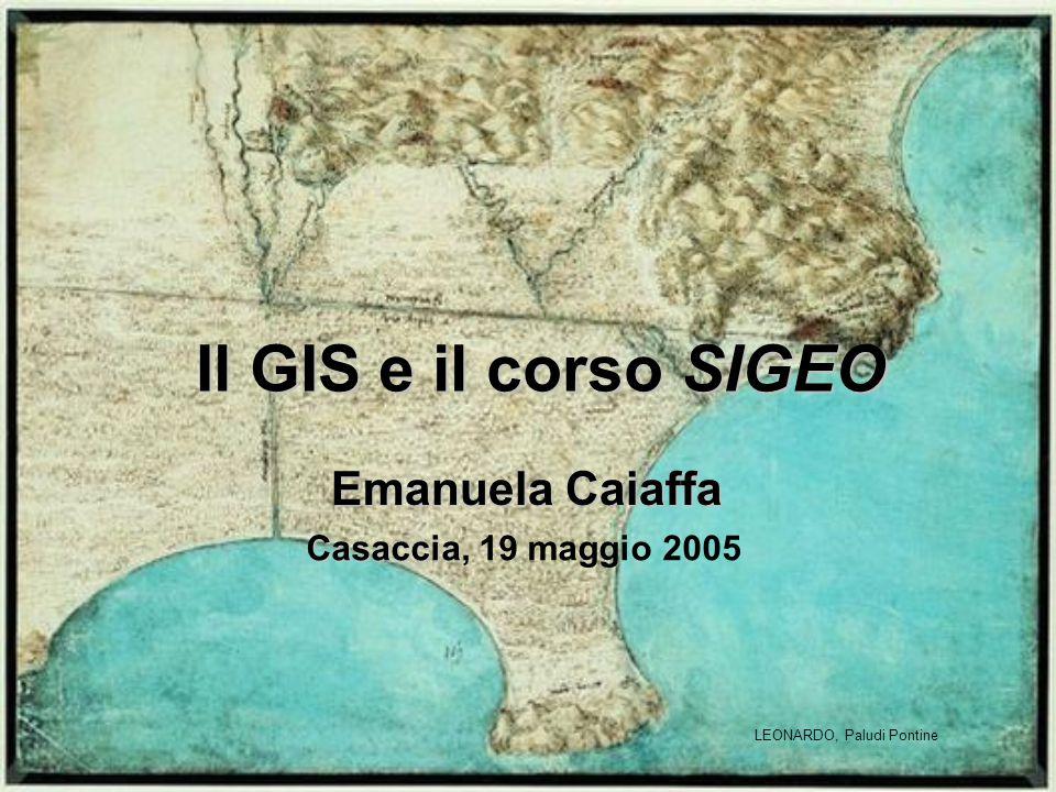 Il GIS e il corso SIGEO Casaccia Casaccia, 19 maggio 2005 LEONARDO, Paludi Pontine Emanuela Caiaffa