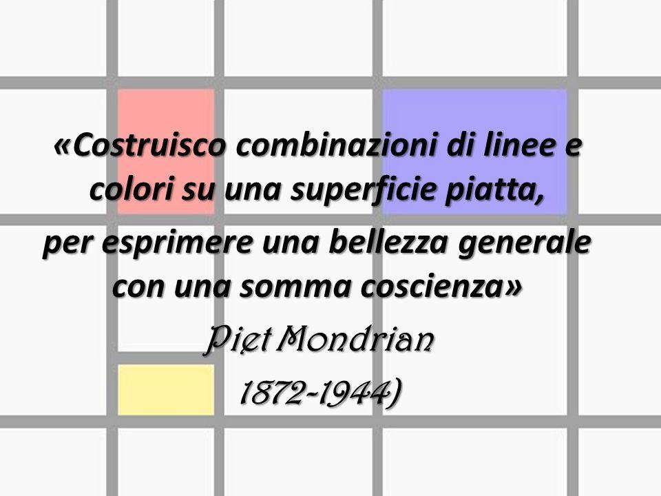 «Costruisco combinazioni di linee e colori su una superficie piatta, per esprimere una bellezza generale con una somma coscienza» Piet Mondrian 1872-1