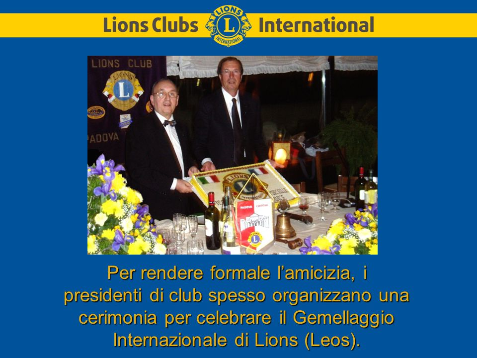 Per rendere formale l'amicizia, i presidenti di club spesso organizzano una cerimonia per celebrare il Gemellaggio Internazionale di Lions (Leos).