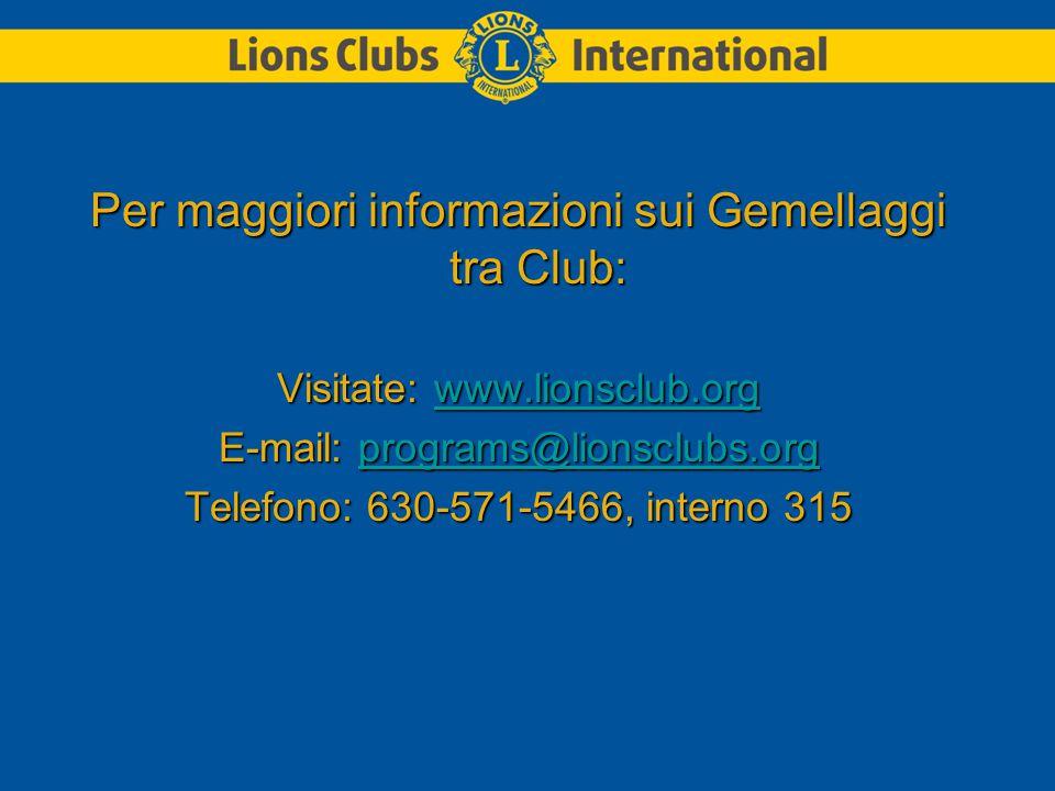 Per maggiori informazioni sui Gemellaggi tra Club: Visitate: www.lionsclub.org www.lionsclub.org E-mail: programs@lionsclubs.org programs@lionsclubs.org Telefono: 630-571-5466, interno 315