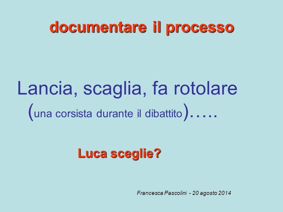 documentare il processo Lancia, scaglia, fa rotolare ( una corsista durante il dibattito )….. Luca sceglie? Francesca Pascolini - 20 agosto 2014