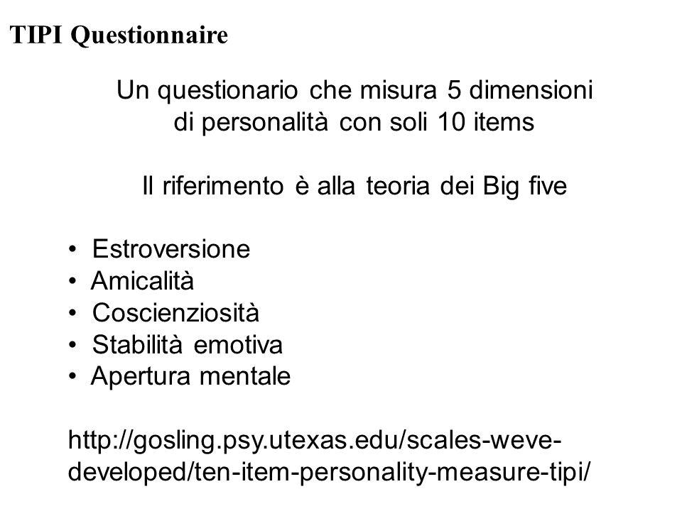 TIPI Questionnaire Un questionario che misura 5 dimensioni di personalità con soli 10 items Il riferimento è alla teoria dei Big five Estroversione Amicalità Coscienziosità Stabilità emotiva Apertura mentale http://gosling.psy.utexas.edu/scales-weve- developed/ten-item-personality-measure-tipi/