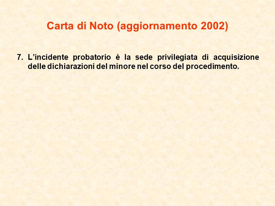 Carta di Noto (aggiornamento 2002) 7.L'incidente probatorio è la sede privilegiata di acquisizione delle dichiarazioni del minore nel corso del procedimento.