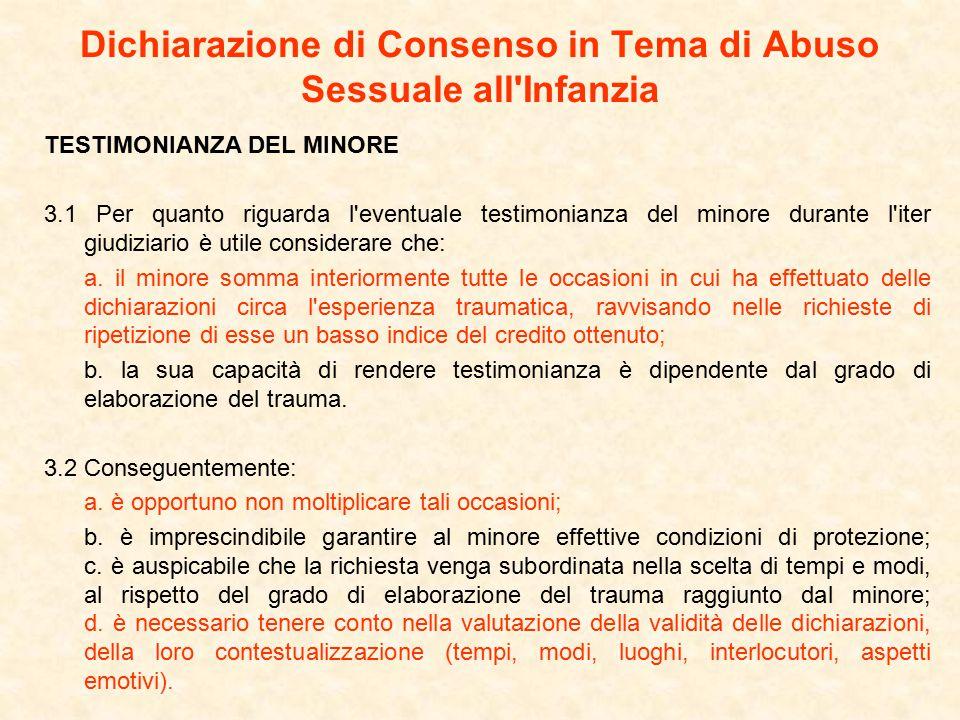 Dichiarazione di Consenso in Tema di Abuso Sessuale all Infanzia TESTIMONIANZA DEL MINORE 3.1 Per quanto riguarda l eventuale testimonianza del minore durante l iter giudiziario è utile considerare che: a.