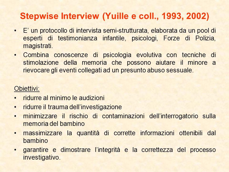 Stepwise Interview (Yuille e coll., 1993, 2002) E' un protocollo di intervista semi-strutturata, elaborata da un pool di esperti di testimonianza infantile, psicologi, Forze di Polizia, magistrati.