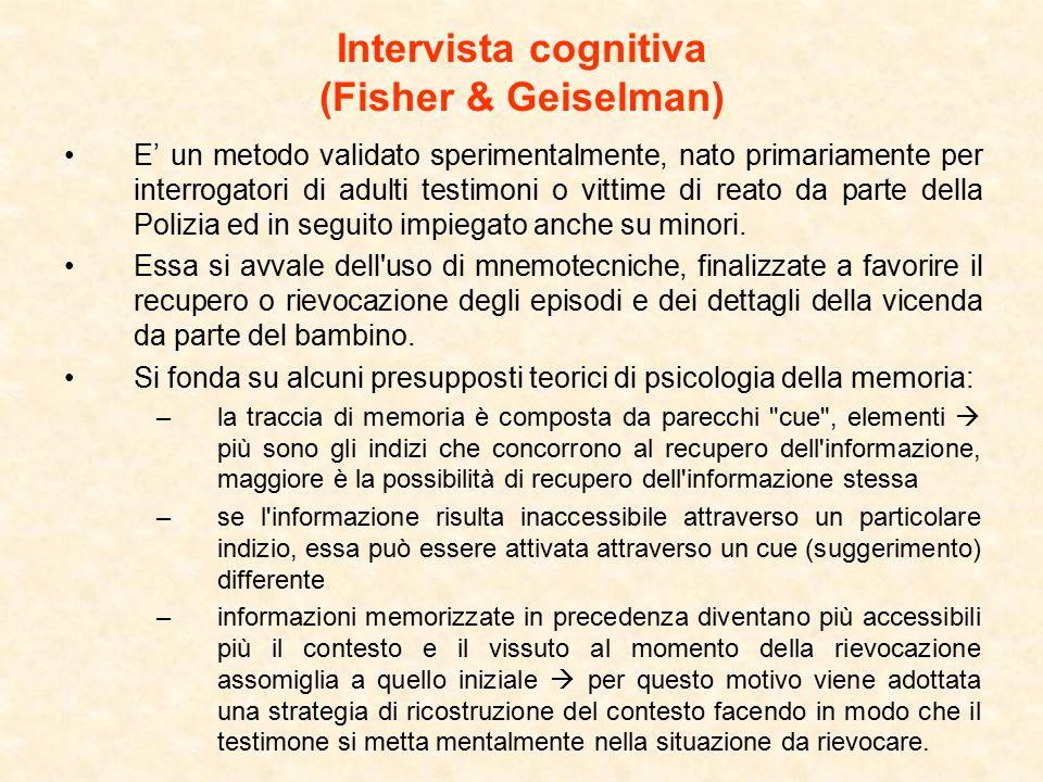 Intervista cognitiva (Fisher & Geiselman) E' un metodo validato sperimentalmente, nato primariamente per interrogatori di adulti testimoni o vittime di reato da parte della Polizia ed in seguito impiegato anche su minori.