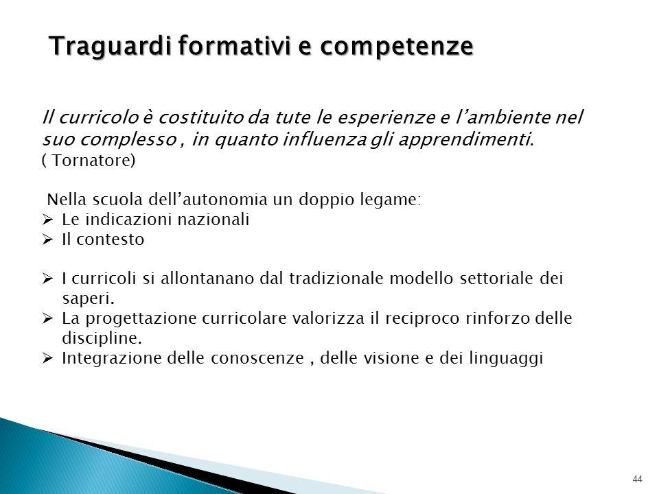 44 Traguardi formativi e competenze Traguardi formativi e competenze Il curricolo è costituito da tute le esperienze e l'ambiente nel suo complesso, i