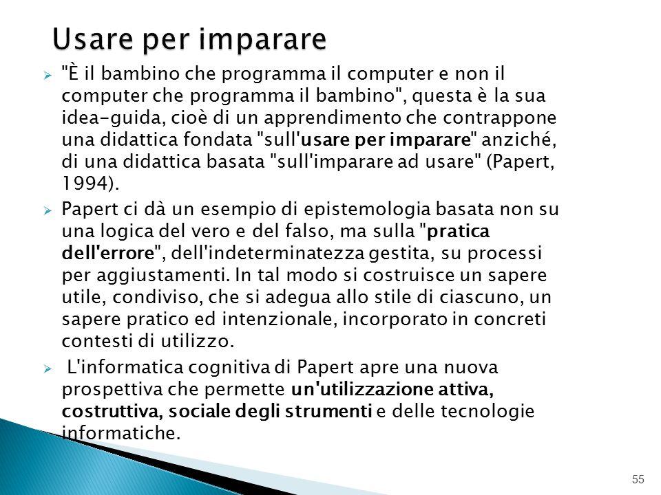  È il bambino che programma il computer e non il computer che programma il bambino , questa è la sua idea-guida, cioè di un apprendimento che contrappone una didattica fondata sull usare per imparare anziché, di una didattica basata sull imparare ad usare (Papert, 1994).